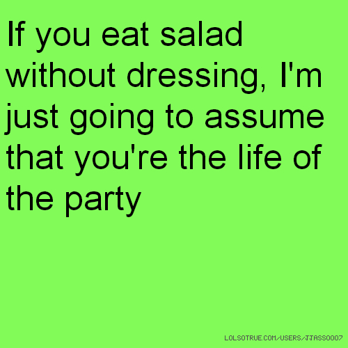 If you eat salad without dressing, I'm just going to assume that you're the life of the party