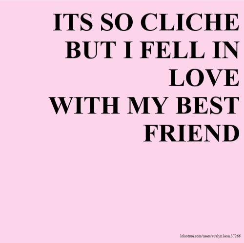 I Fell In Love With My Best Friend Quotes: ITS SO CLICHE BUT I FELL IN LOVE WITH MY BEST FRIEND