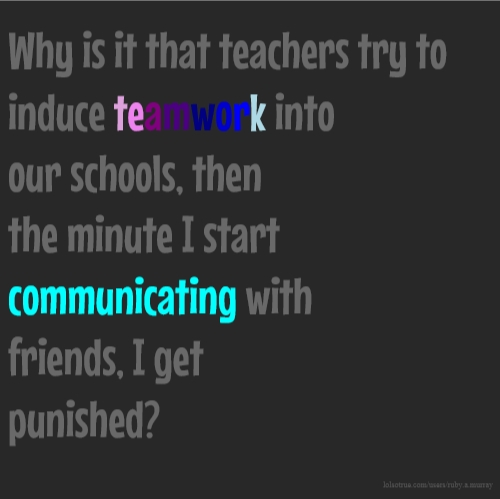 Why is it that teachers try to induce teamwork into our schools, then the minute I start communicating with friends, I get punished?