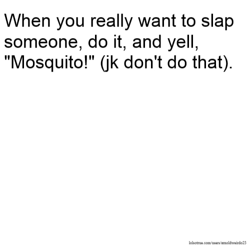 When You Really Want To Slap Someone, Do It, And Yell