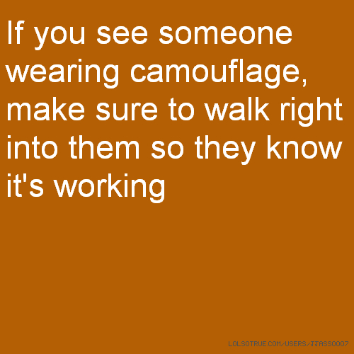 If you see someone wearing camouflage, make sure to walk right into them so they know it's working