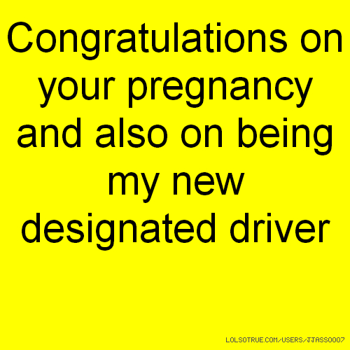Congratulations on your pregnancy and also on being my new designated driver
