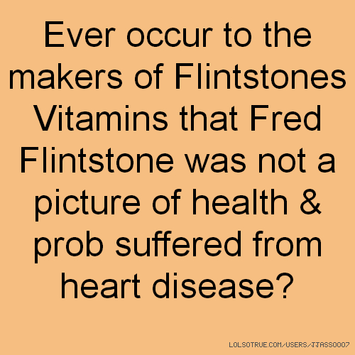 Ever occur to the makers of Flintstones Vitamins that Fred Flintstone was not a picture of health & prob suffered from heart disease?