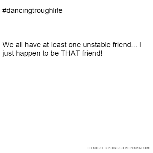 #dancingtroughlife We all have at least one unstable friend... I just happen to be THAT friend!