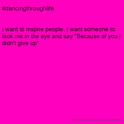 "#dancingthroughlife I want to inspire people. I want someone to look me in the eye and say ""Because of you i didn't give up"""