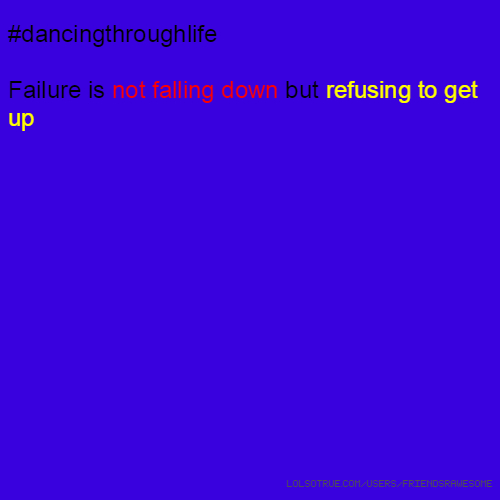 #dancingthroughlife Failure is not falling down but refusing to get up