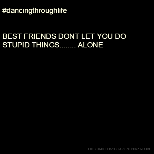 #dancingthroughlife BEST FRIENDS DONT LET YOU DO STUPID THINGS........ ALONE :)