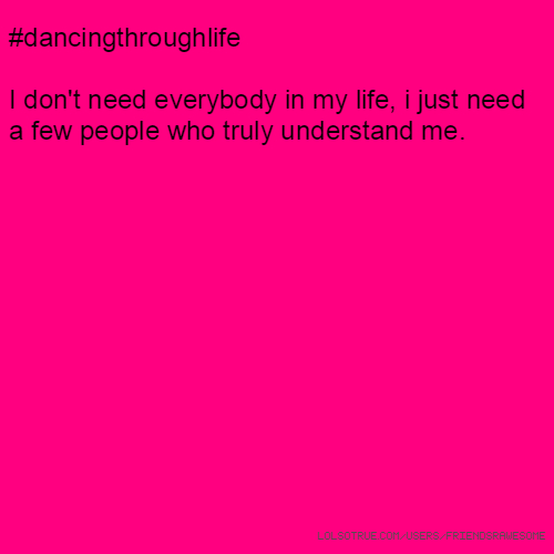 #dancingthroughlife I don't need everybody in my life, i just need a few people who truly understand me.