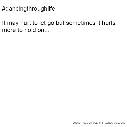 #dancingthroughlife It may hurt to let go but sometimes it hurts more to hold on...