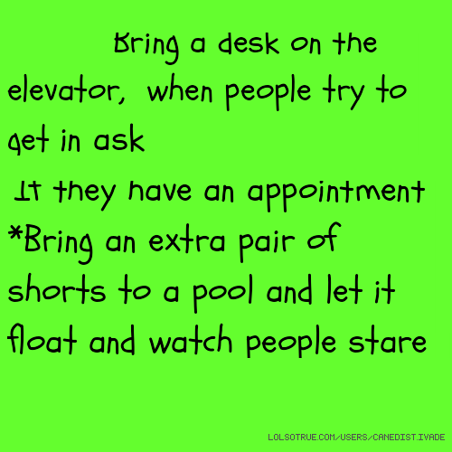 List: Bring a desk on the elevator, when people try to get in ask If they have an appointment *Bring an extra pair of shorts to a pool and let it float and watch people stare