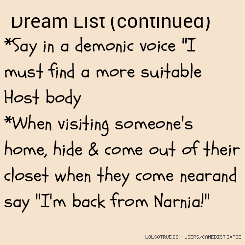 "Dream List (continued) *Say in a demonic voice ""I must find a more suitable Host body *When visiting someone's home, hide & come out of their closet when they come nearand say ""I'm back from Narnia!"""