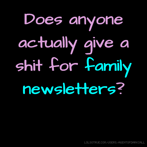 Does anyone actually give a shit for family newsletters?