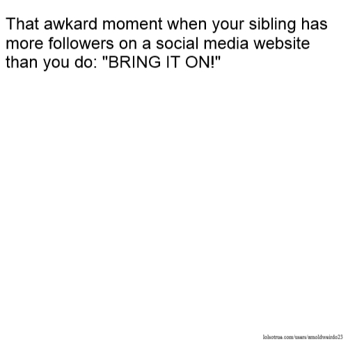 """That awkard moment when your sibling has more followers on a social media website than you do: """"BRING IT ON!"""""""