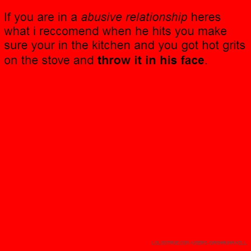 If you are in a abusive relationship heres what i reccomend when he hits you make sure your in the kitchen and you got hot grits on the stove and throw it in his face.