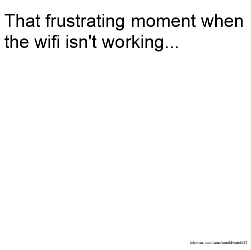 That frustrating moment when the wifi isn't working...