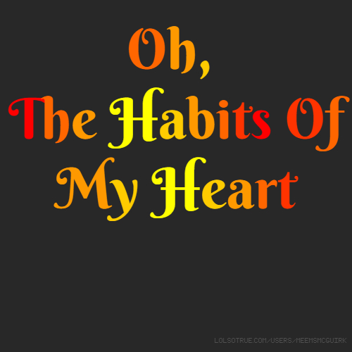 Oh, The Habits Of My Heart