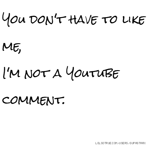 You don't have to like me, I'm not a Youtube comment.