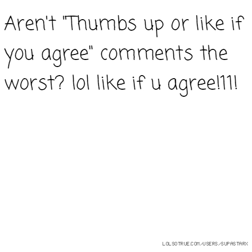 "Aren't ""Thumbs up or like if you agree"" comments the worst? lol like if u agree!11!"