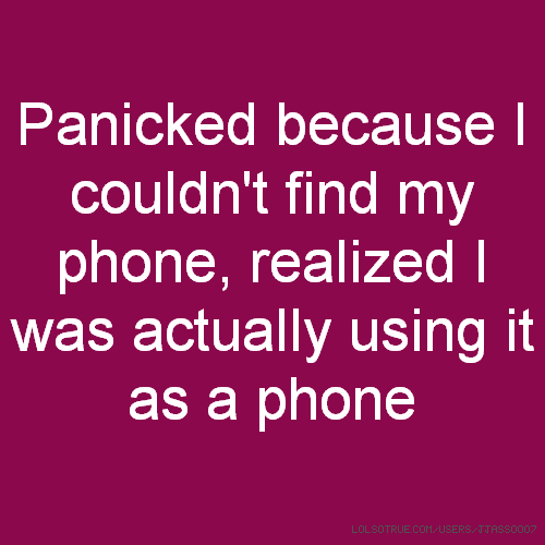 Panicked because I couldn't find my phone, realized I was actually using it as a phone