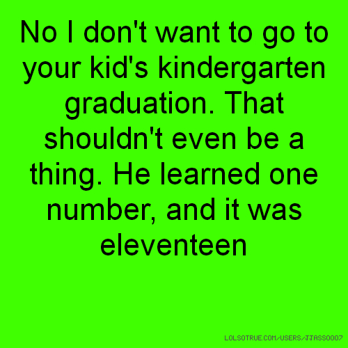 No I don't want to go to your kid's kindergarten graduation. That shouldn't even be a thing. He learned one number, and it was eleventeen