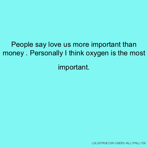 People say love us more important than money . Personally I think oxygen is the most important.