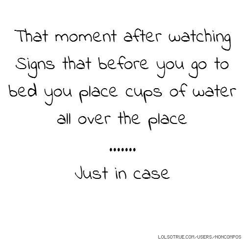 That moment after watching Signs that before you go to bed you place cups of water all over the place ....... Just in case