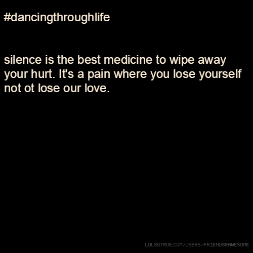 #dancingthroughlife silence is the best medicine to wipe away your hurt. It's a pain where you lose yourself not ot lose our love.