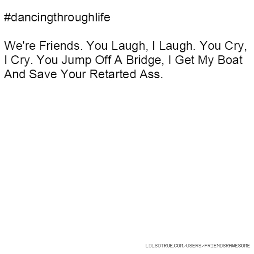 #dancingthroughlife We're Friends. You Laugh, I Laugh. You Cry, I Cry. You Jump Off A Bridge, I Get My Boat And Save Your Retarted Ass.