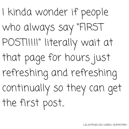 "I kinda wonder if people who always say ""FIRST POST!!!!!"" literally wait at that page for hours just refreshing and refreshing continually so they can get the first post.."