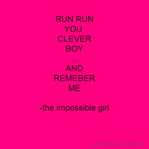 RUN RUN YOU CLEVER BOY ... AND REMEBER ME -the impossible girl