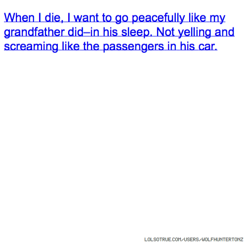 When I die, I want to go peacefully like my grandfather did–in his sleep. Not yelling and screaming like the passengers in his car.