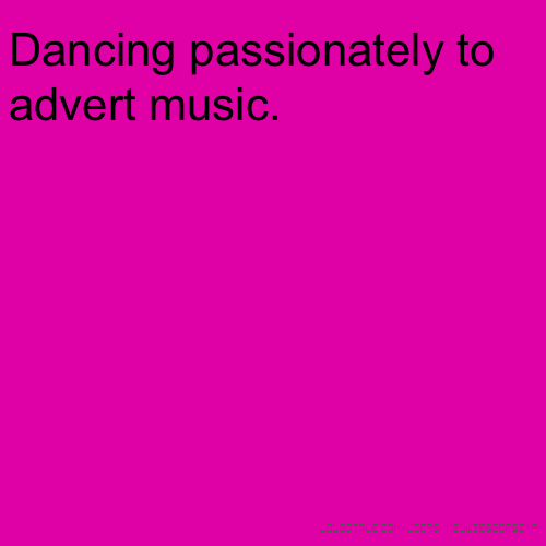 Dancing passionately to advert music.