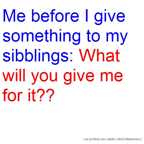 Me before I give something to my sibblings: What will you give me for it??