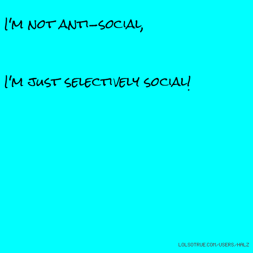 I'm not anti-social, I'm just selectively social!