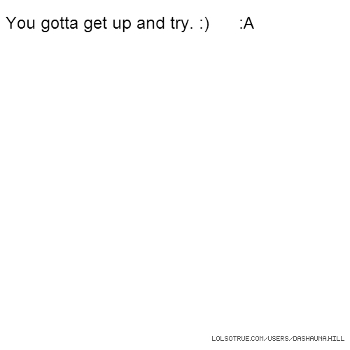 You gotta get up and try. :) :A