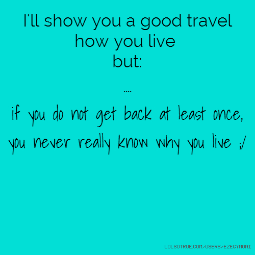 I'll show you a good travel how you live but: .... if you do not get back at least once, you never really know why you live ;/