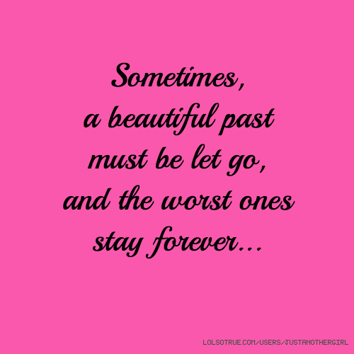 Sometimes, a beautiful past must be let go, and the worst ones stay forever...