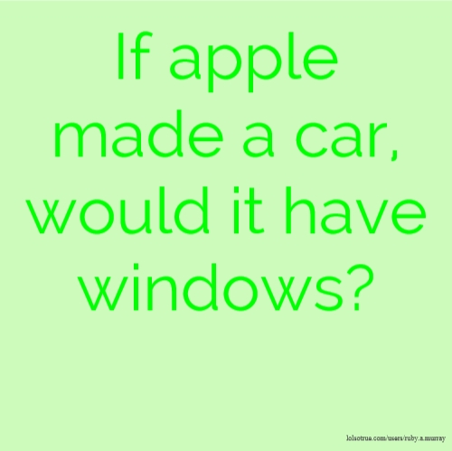 If apple made a car, would it have windows?