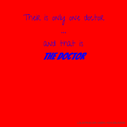 Their is only one doctor ... and that is the doctor