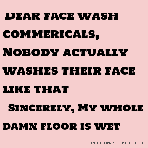 Dear face wash commericals, Nobody actually washes their face like that Sincerely, My whole damn floor is wet