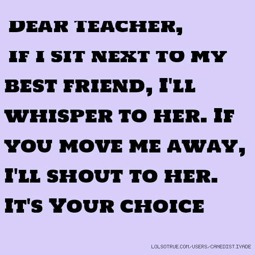 Dear Teacher, If I sit next to my best friend, I'll whisper to her. If you move me away, I'll shout to her. It's Your choice