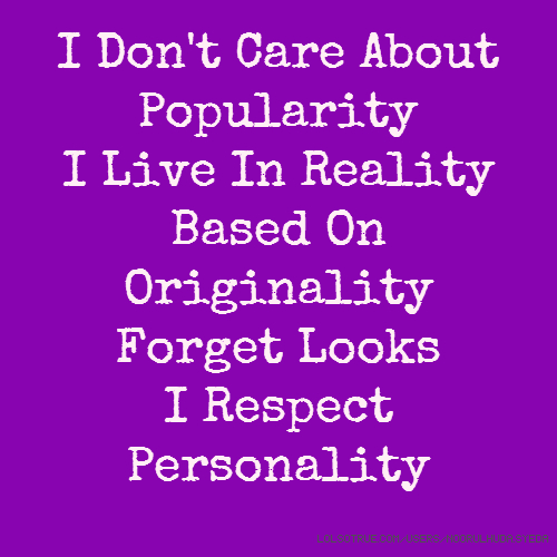 I Don't Care About Popularity I Live In Reality Based On Originality Forget Looks I Respect Personality