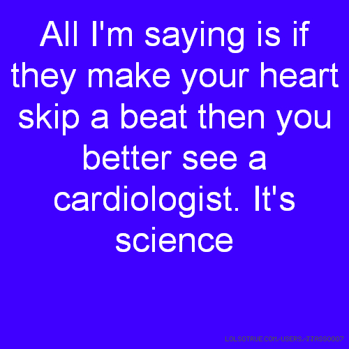 All I'm saying is if they make your heart skip a beat then you better see a cardiologist. It's science