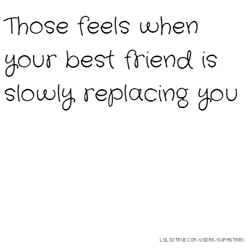 Those feels when your best friend is slowly replacing you