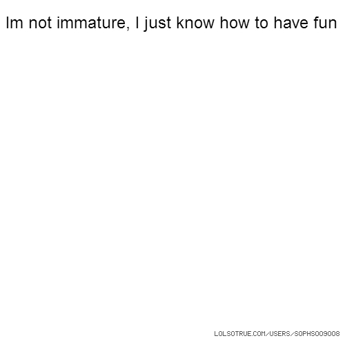 Im not immature, I just know how to have fun