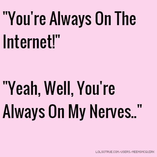 """You're Always On The Internet!"" ""Yeah, Well, You're Always On My Nerves.."""
