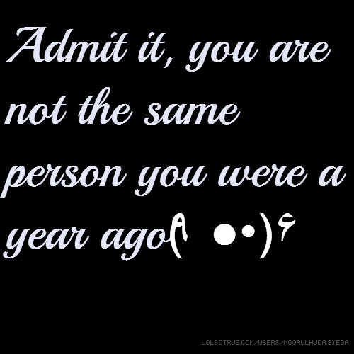 Admit it, you are not the same person you were a year ago٩(●̮̃•)۶