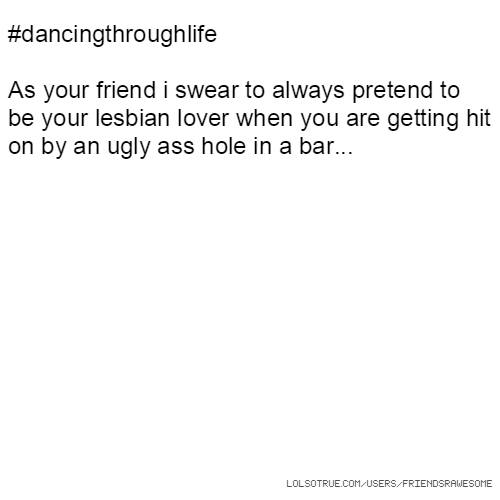 #dancingthroughlife As your friend i swear to always pretend to be your lesbian lover when you are getting hit on by an ugly ass hole in a bar...
