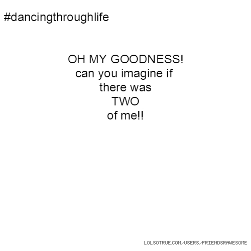 #dancingthroughlife OH MY GOODNESS! can you imagine if there was TWO of me!!