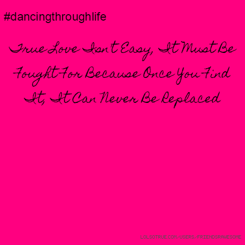 #dancingthroughlife True Love Isn't Easy, It Must Be Fought For Because Once You Find It, It Can Never Be Replaced